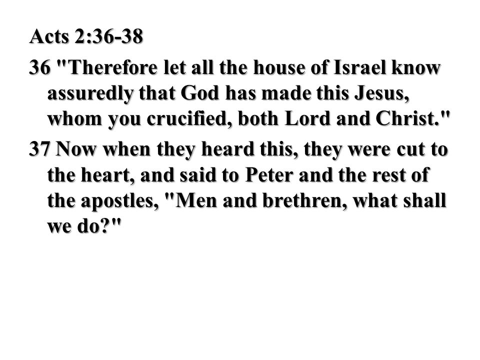 Acts 2:36-38 36 Therefore let all the house of Israel know assuredly that God has made this Jesus, whom you crucified, both Lord and Christ. 37 Now when they heard this, they were cut to the heart, and said to Peter and the rest of the apostles, Men and brethren, what shall we do
