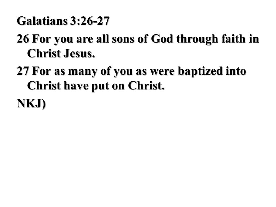 Galatians 3:26-27 26 For you are all sons of God through faith in Christ Jesus.