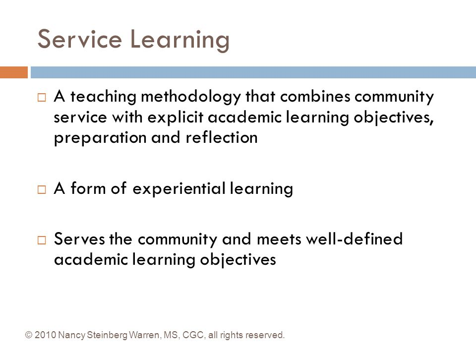Service Learning A teaching methodology that combines community service with explicit academic learning objectives, preparation and reflection.