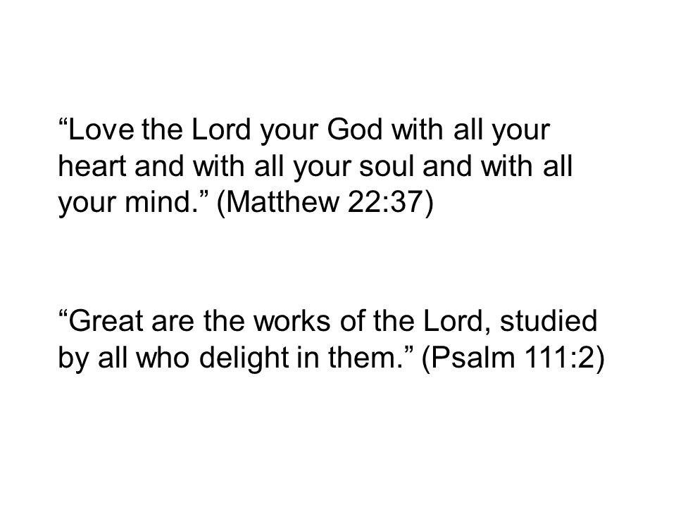 Love the Lord your God with all your heart and with all your soul and with all your mind. (Matthew 22:37)