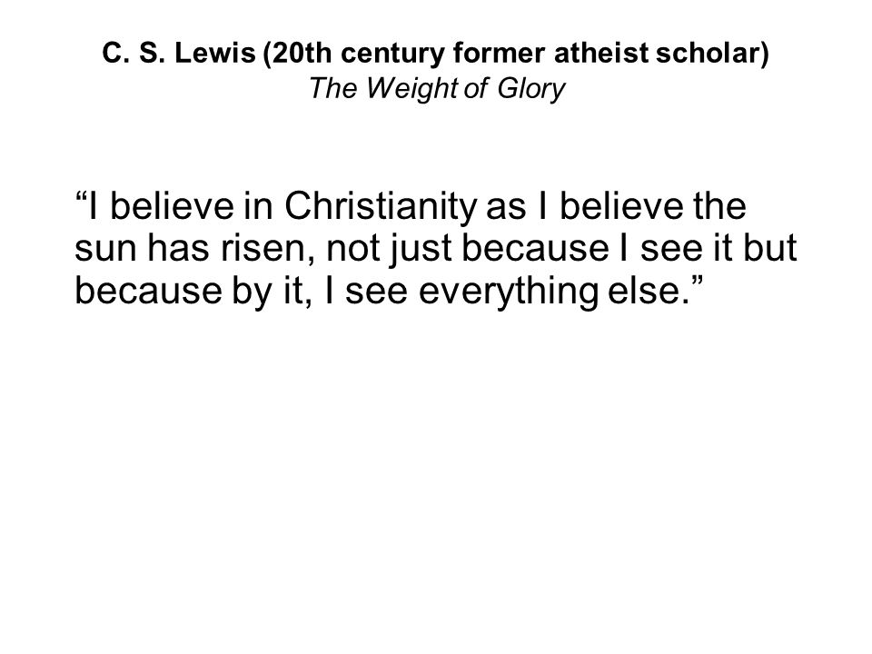 C. S. Lewis (20th century former atheist scholar) The Weight of Glory
