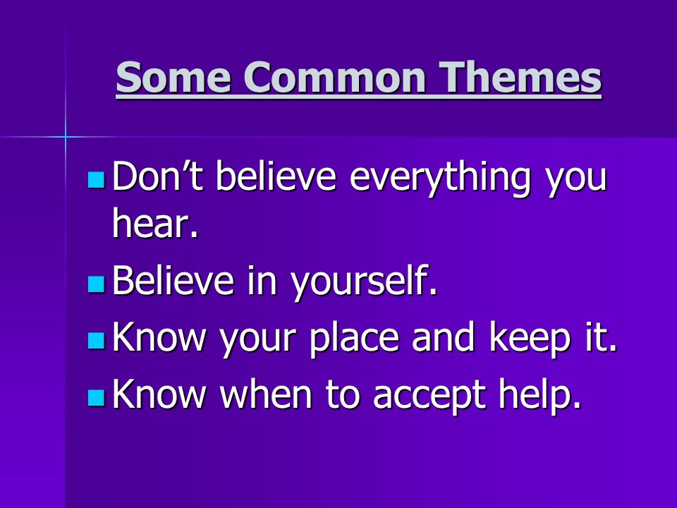 Some Common Themes Don't believe everything you hear.