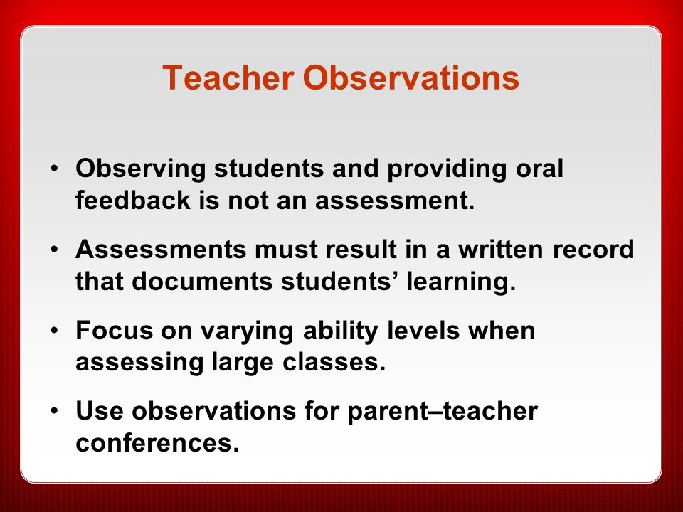 Teacher Observations Observing students and providing oral feedback is not an assessment.