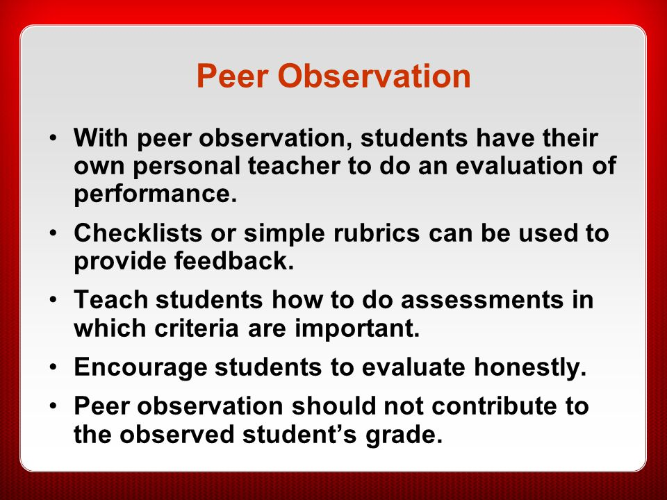 Peer Observation With peer observation, students have their own personal teacher to do an evaluation of performance.