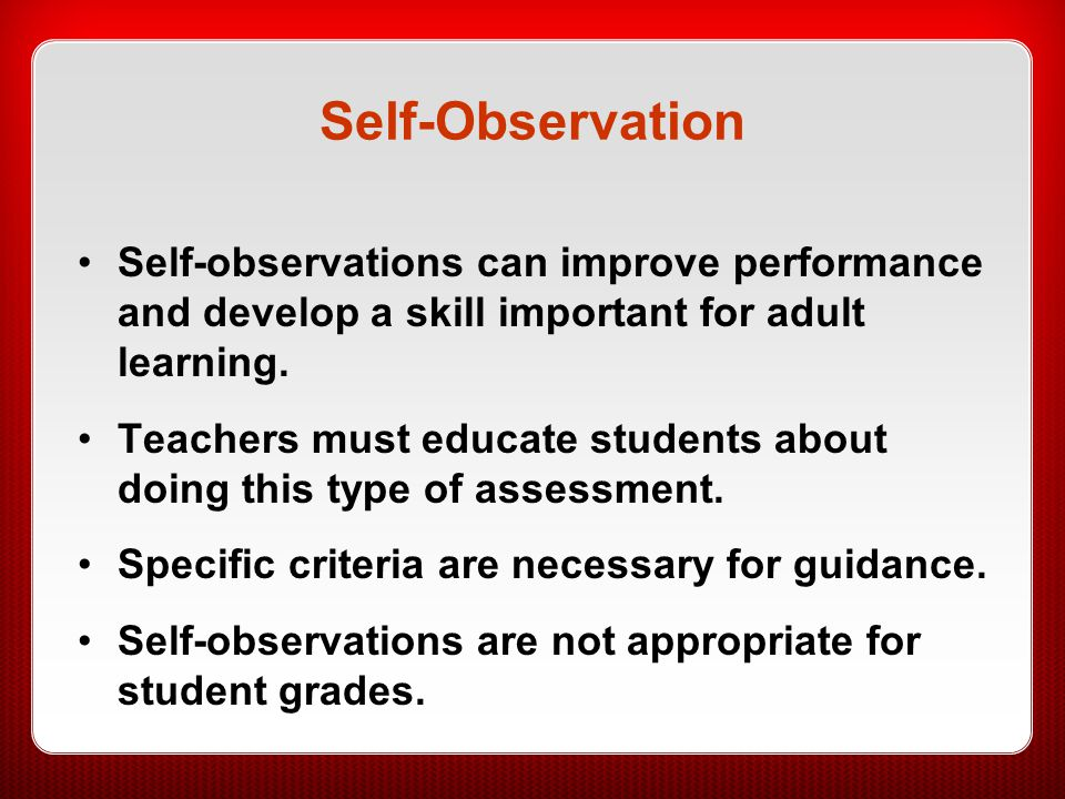 Self-Observation Self-observations can improve performance and develop a skill important for adult learning.