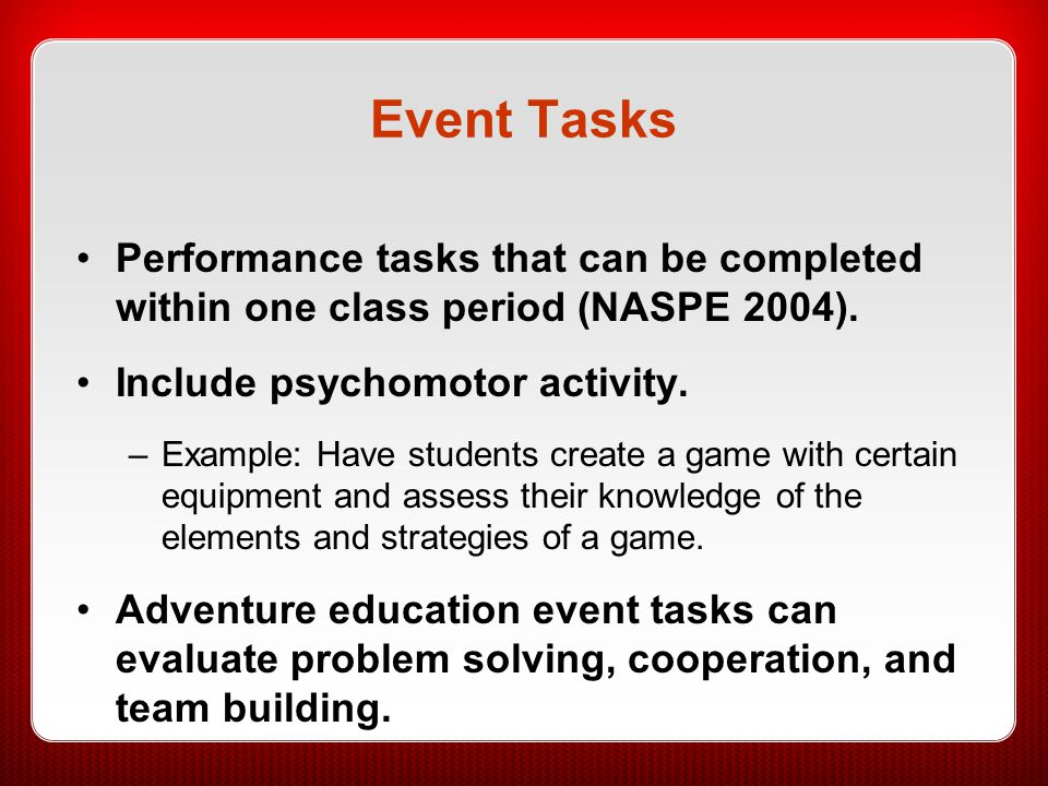 Event Tasks Performance tasks that can be completed within one class period (NASPE 2004). Include psychomotor activity.