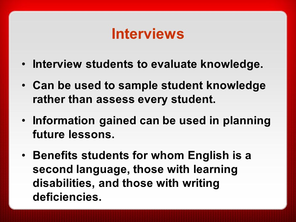 Interviews Interview students to evaluate knowledge.