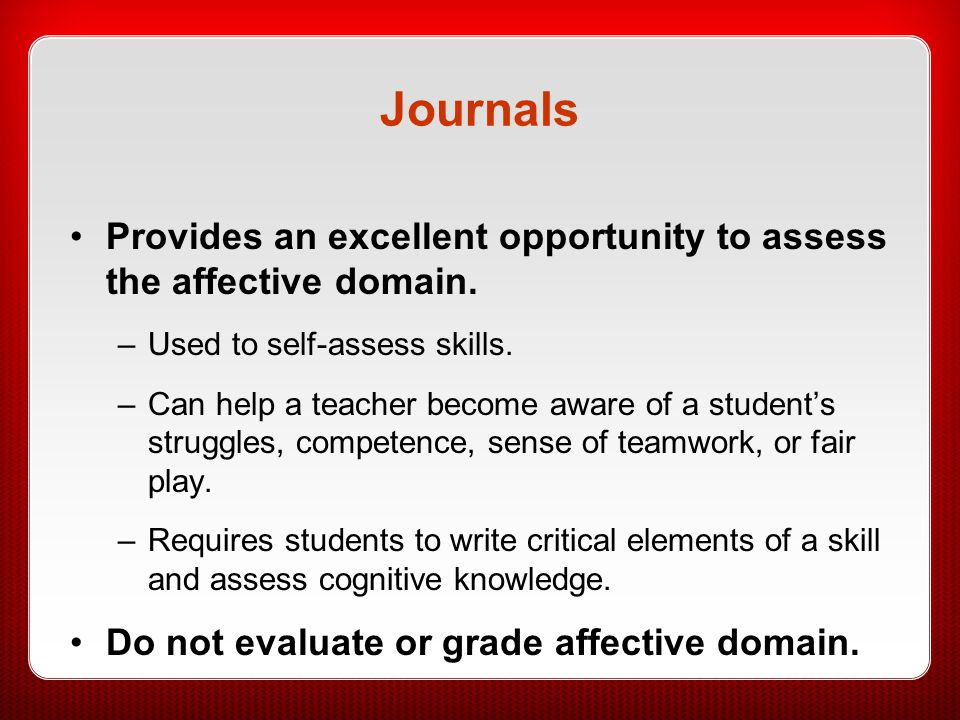 Journals Provides an excellent opportunity to assess the affective domain. Used to self-assess skills.