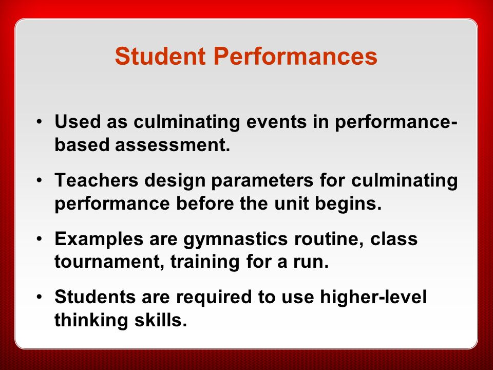 Student Performances Used as culminating events in performance- based assessment.