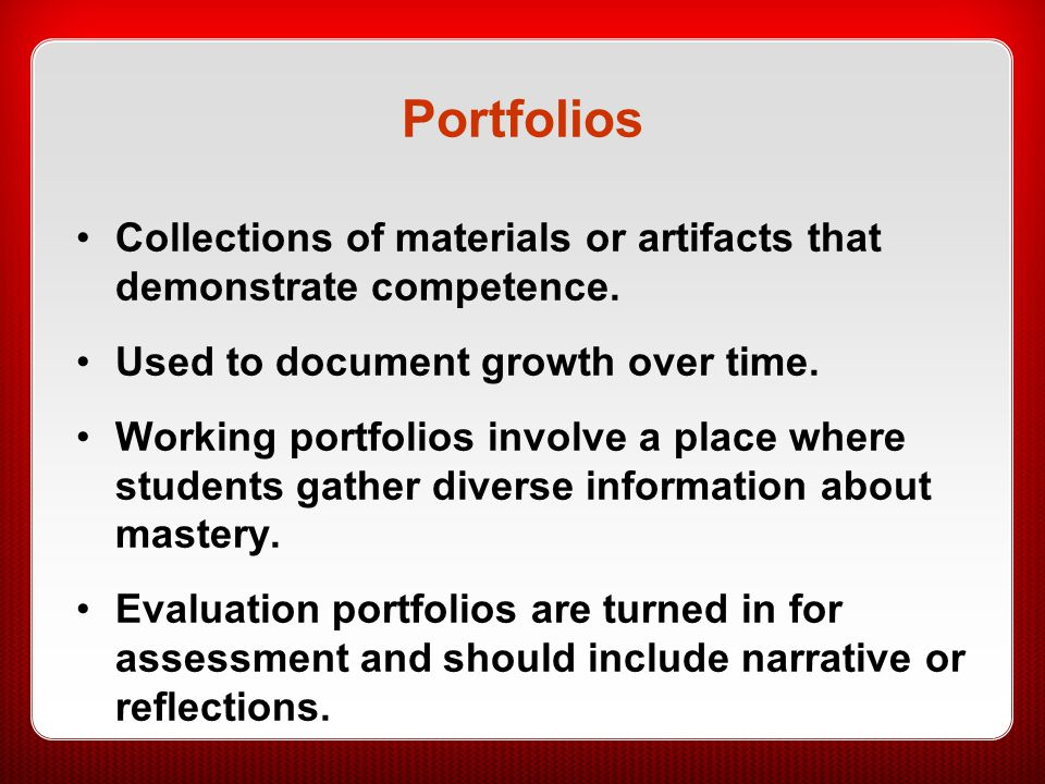 Portfolios Collections of materials or artifacts that demonstrate competence. Used to document growth over time.
