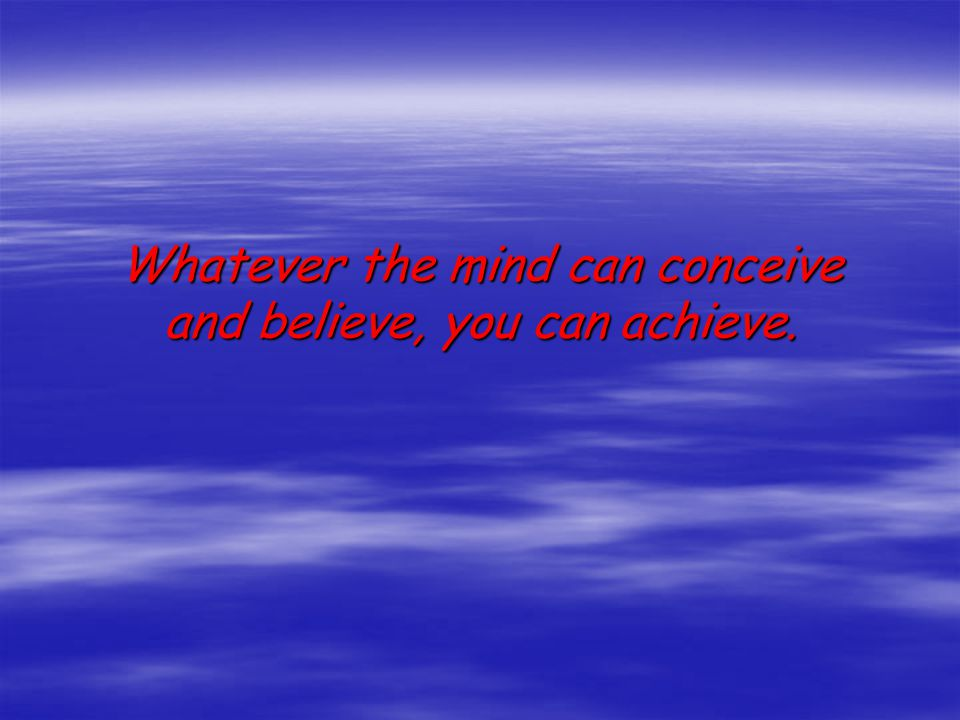 Whatever the mind can conceive and believe, you can achieve.