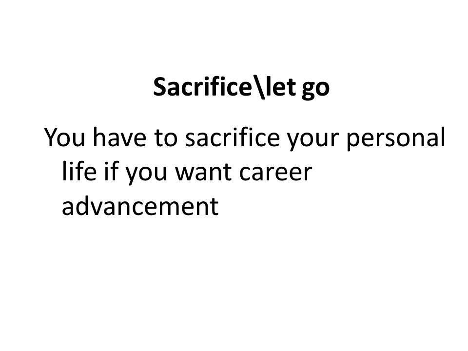 Sacrifice\let go You have to sacrifice your personal life if you want career advancement