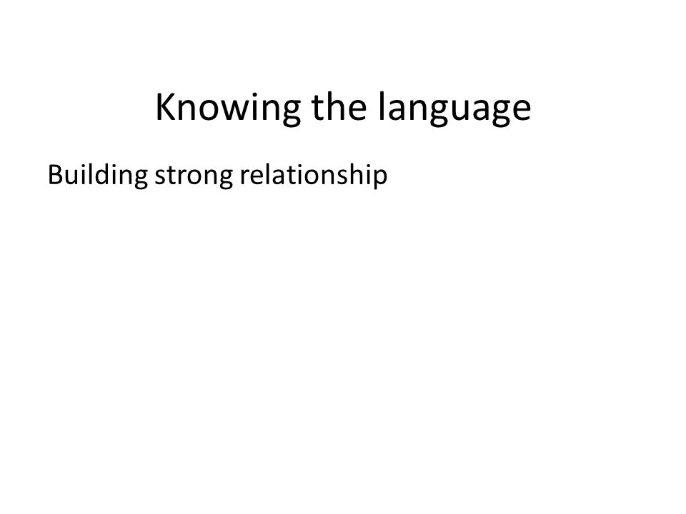 Knowing the language Building strong relationship