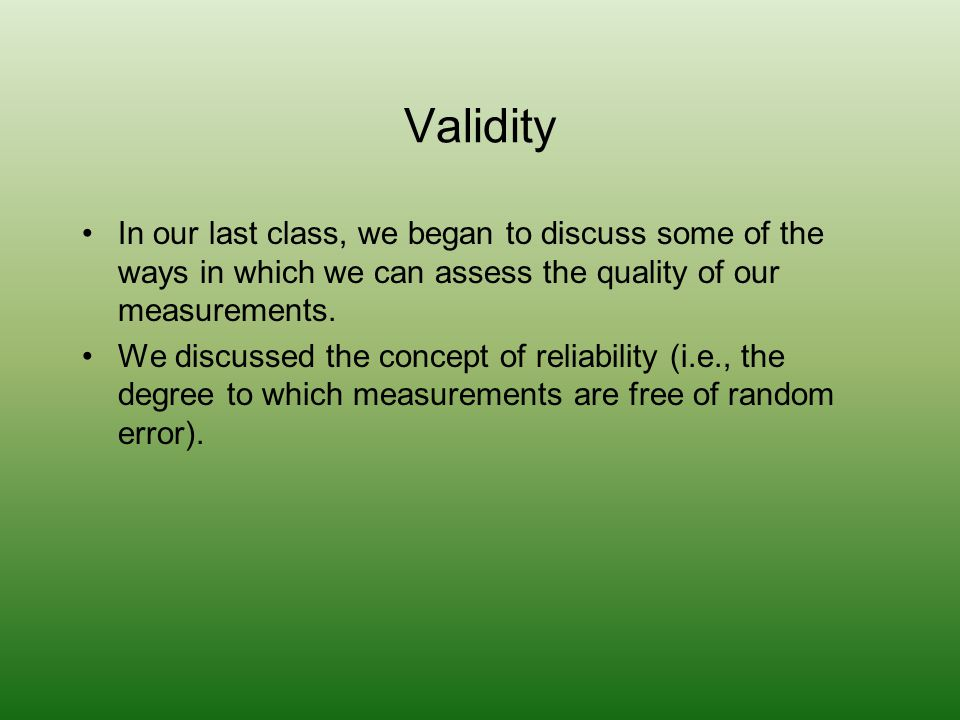 Validity In our last class, we began to discuss some of the ways in which we can assess the quality of our measurements.