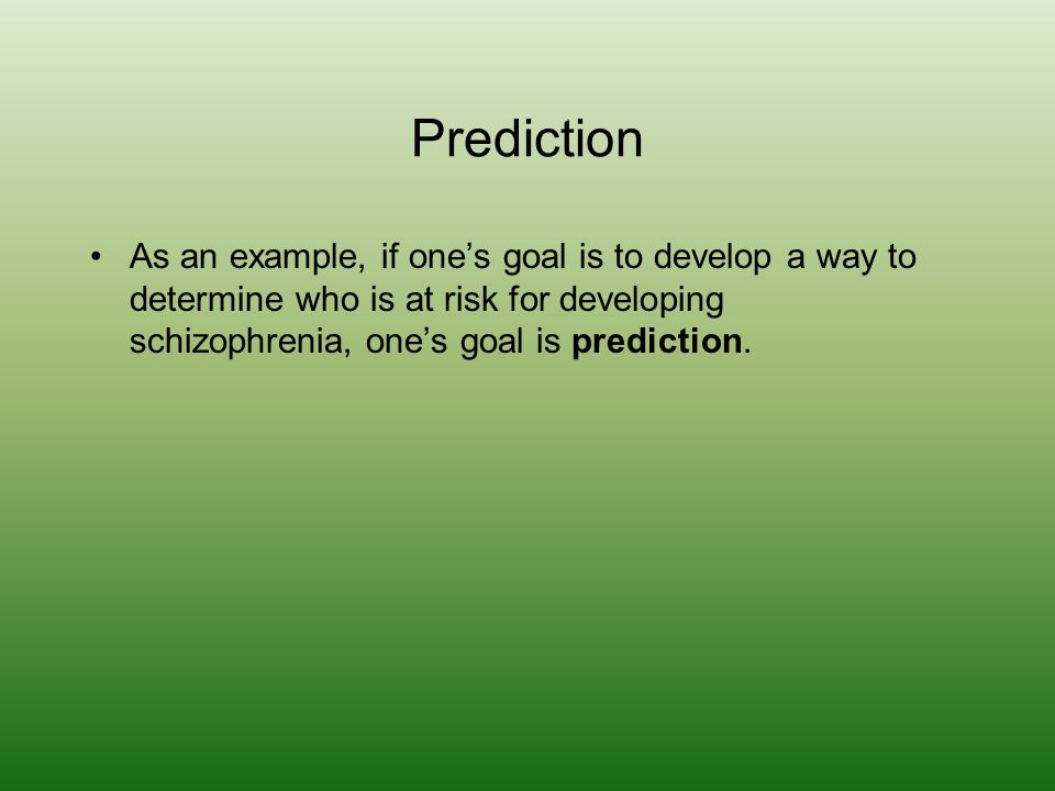 Prediction As an example, if one's goal is to develop a way to determine who is at risk for developing schizophrenia, one's goal is prediction.