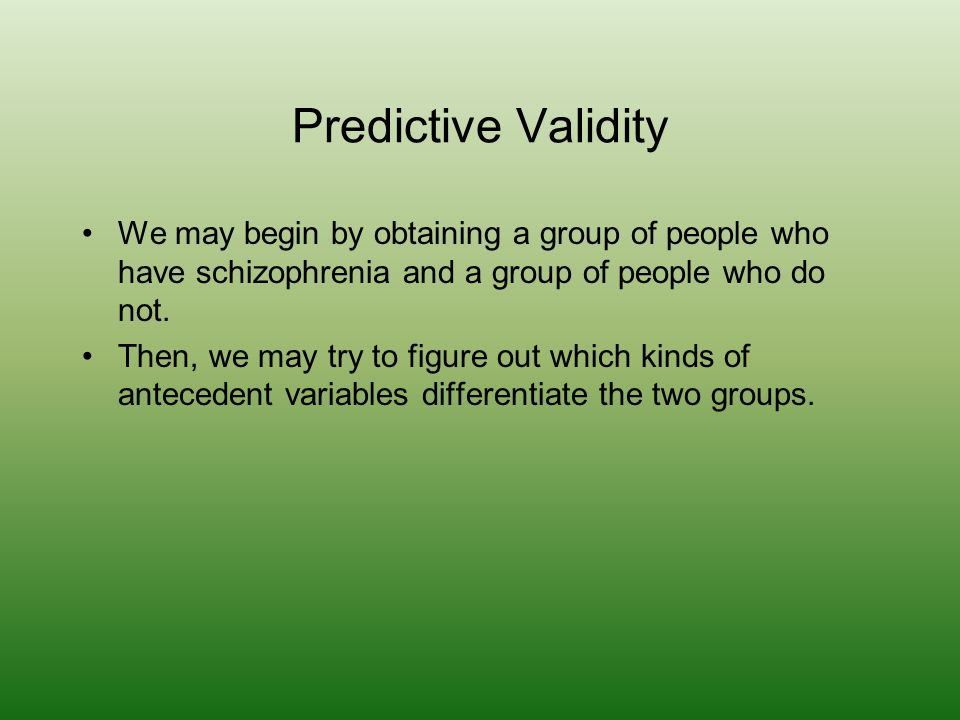 Predictive Validity We may begin by obtaining a group of people who have schizophrenia and a group of people who do not.