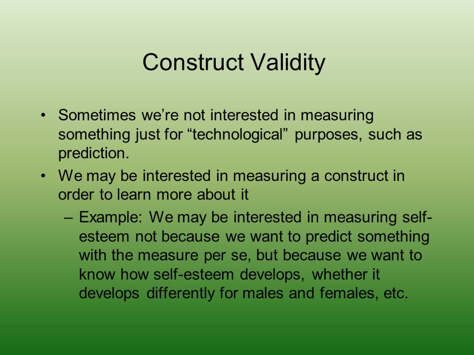 Construct Validity Sometimes we're not interested in measuring something just for technological purposes, such as prediction.
