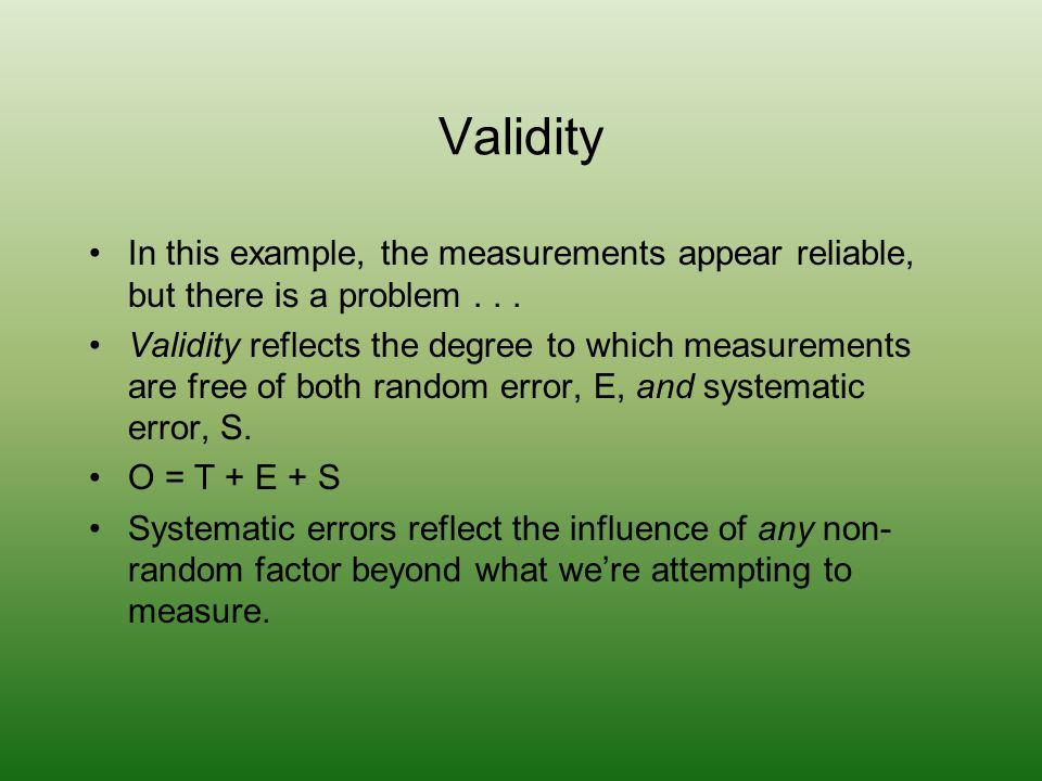 Validity In this example, the measurements appear reliable, but there is a problem . . .