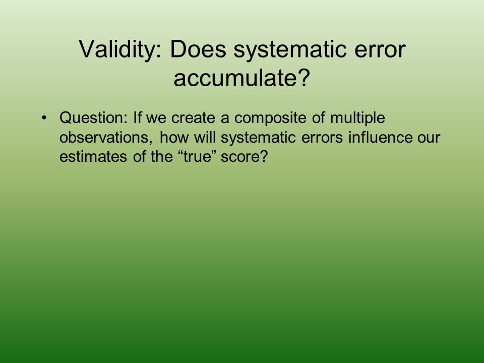 Validity: Does systematic error accumulate