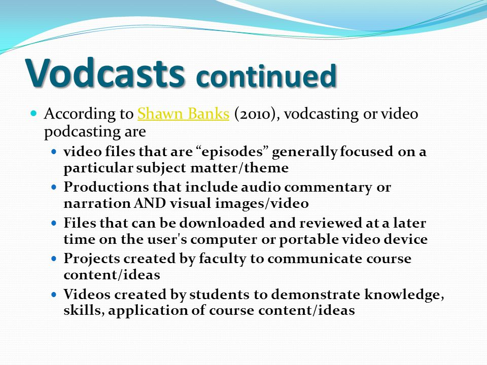 Vodcasts continued According to Shawn Banks (2010), vodcasting or video podcasting are.