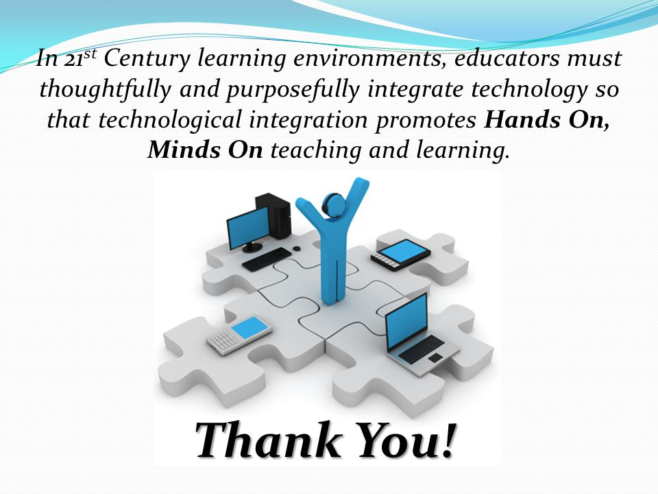 In 21st Century learning environments, educators must thoughtfully and purposefully integrate technology so that technological integration promotes Hands On, Minds On teaching and learning.