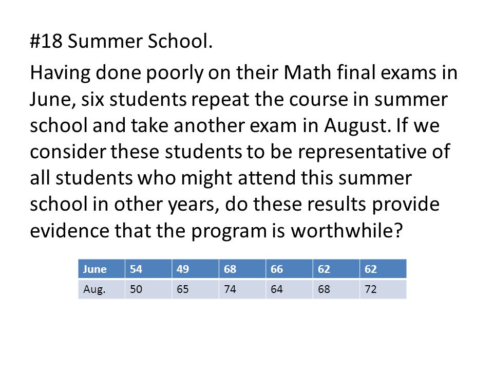#18 Summer School. Having done poorly on their Math final exams in June, six students repeat the course in summer school and take another exam in August. If we consider these students to be representative of all students who might attend this summer school in other years, do these results provide evidence that the program is worthwhile