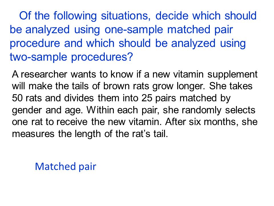 Of the following situations, decide which should be analyzed using one-sample matched pair procedure and which should be analyzed using two-sample procedures