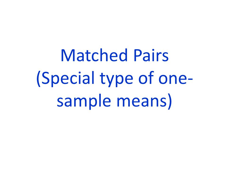 Matched Pairs (Special type of one-sample means)