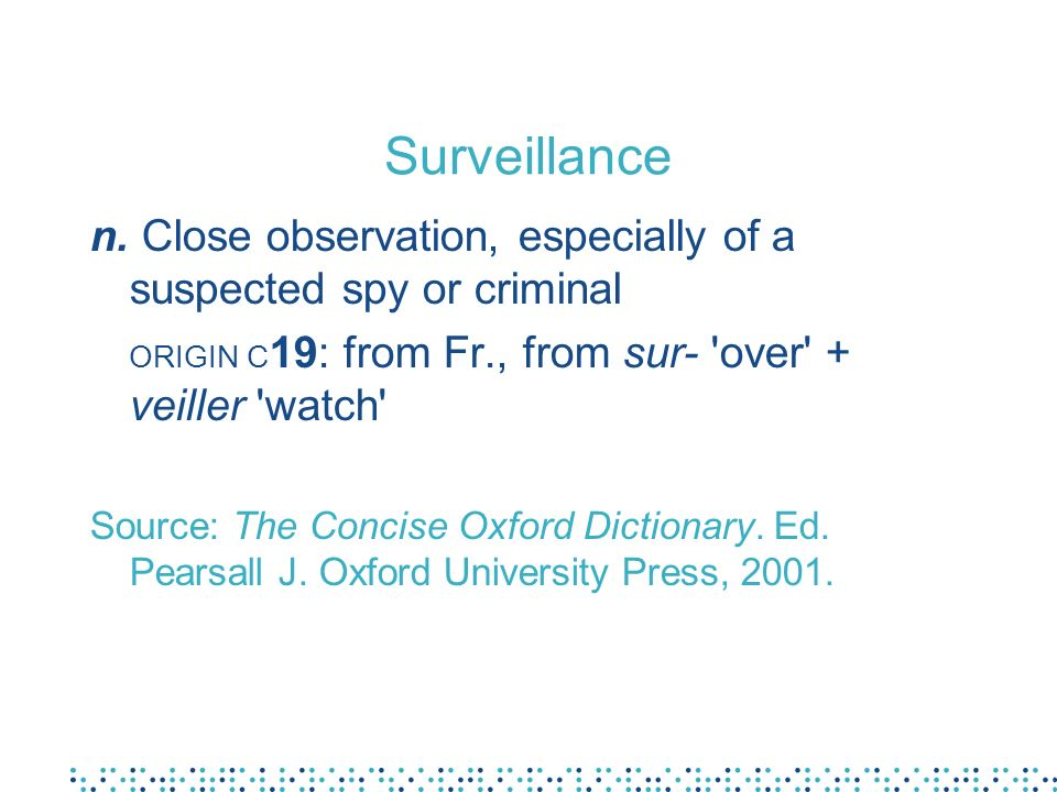 Surveillance n. Close observation, especially of a suspected spy or criminal. ORIGIN C19: from Fr., from sur- over + veiller watch