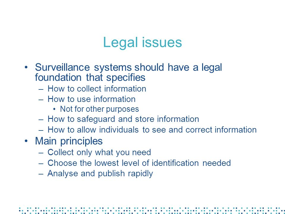 Legal issues Surveillance systems should have a legal foundation that specifies. How to collect information.
