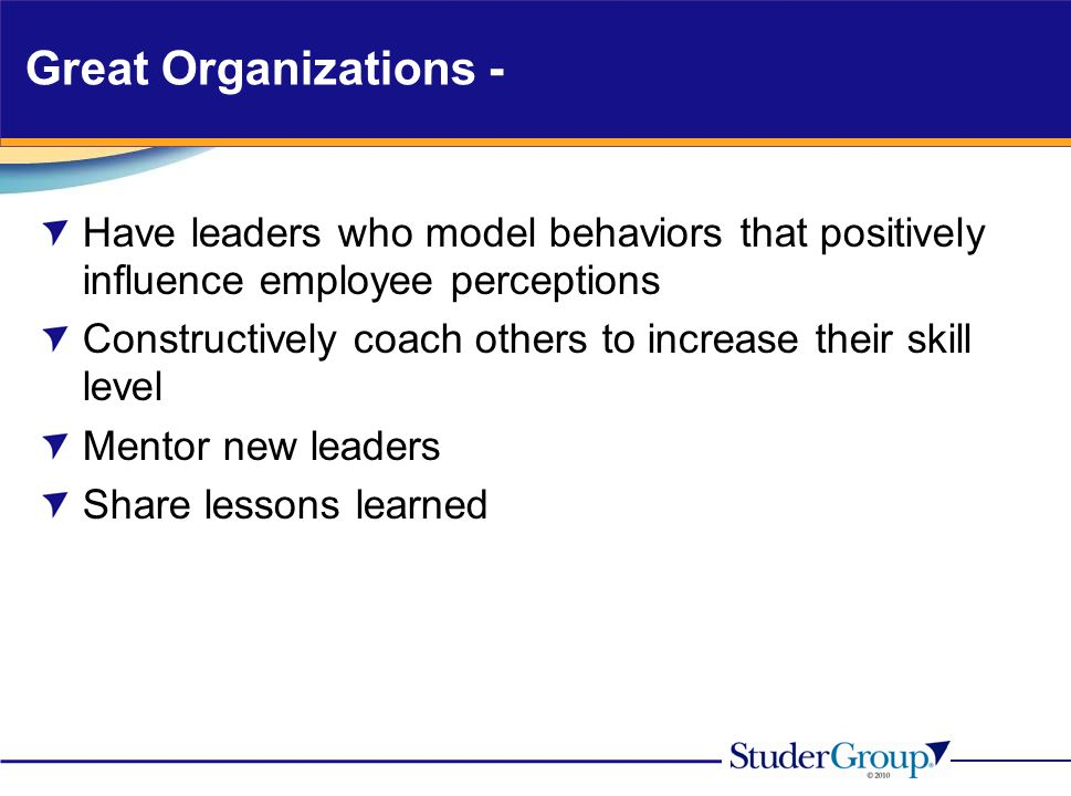 Great Organizations - Have leaders who model behaviors that positively influence employee perceptions.