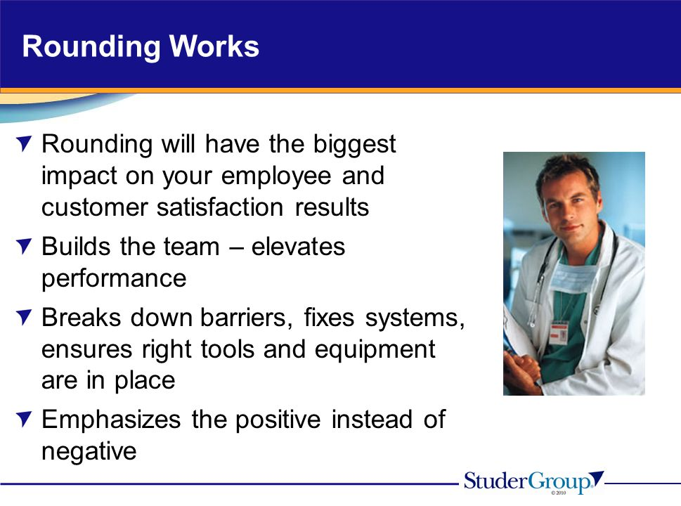 Rounding Works Rounding will have the biggest impact on your employee and customer satisfaction results.