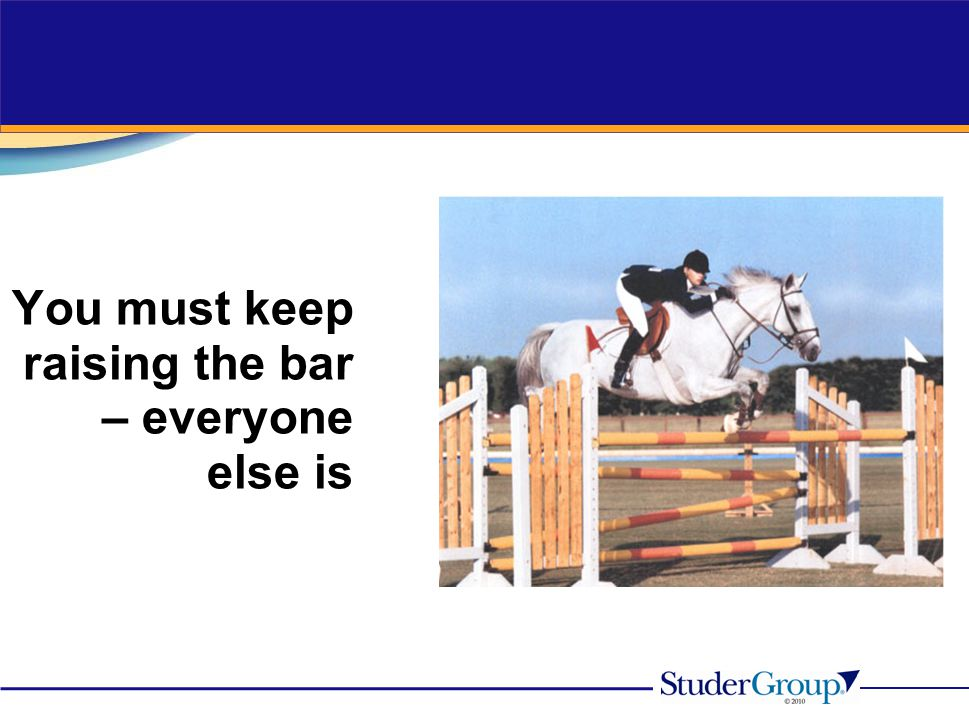 You must keep raising the bar – everyone else is