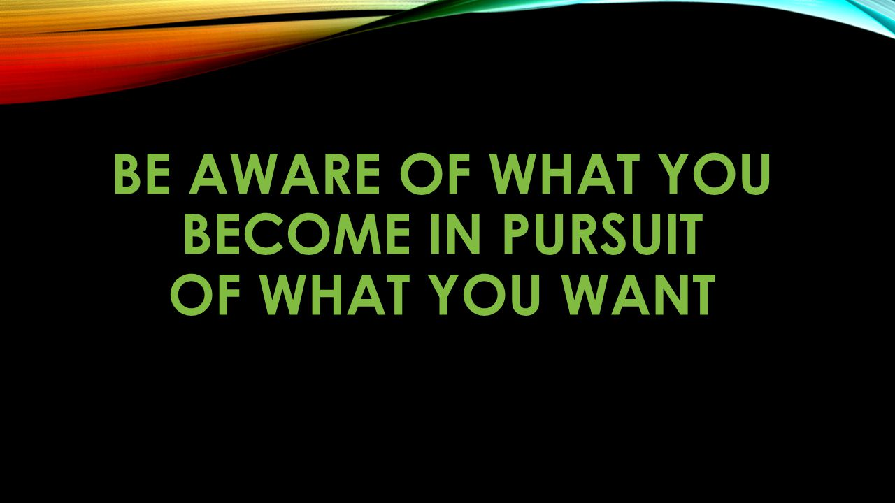 Be aware of what you become in pursuit of what you want