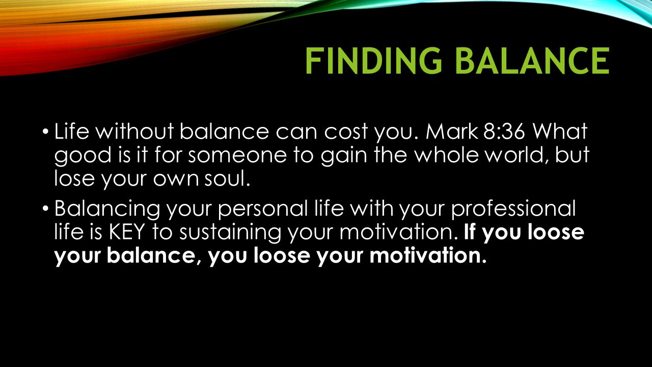 Finding Balance Life without balance can cost you. Mark 8:36 What good is it for someone to gain the whole world, but lose your own soul.