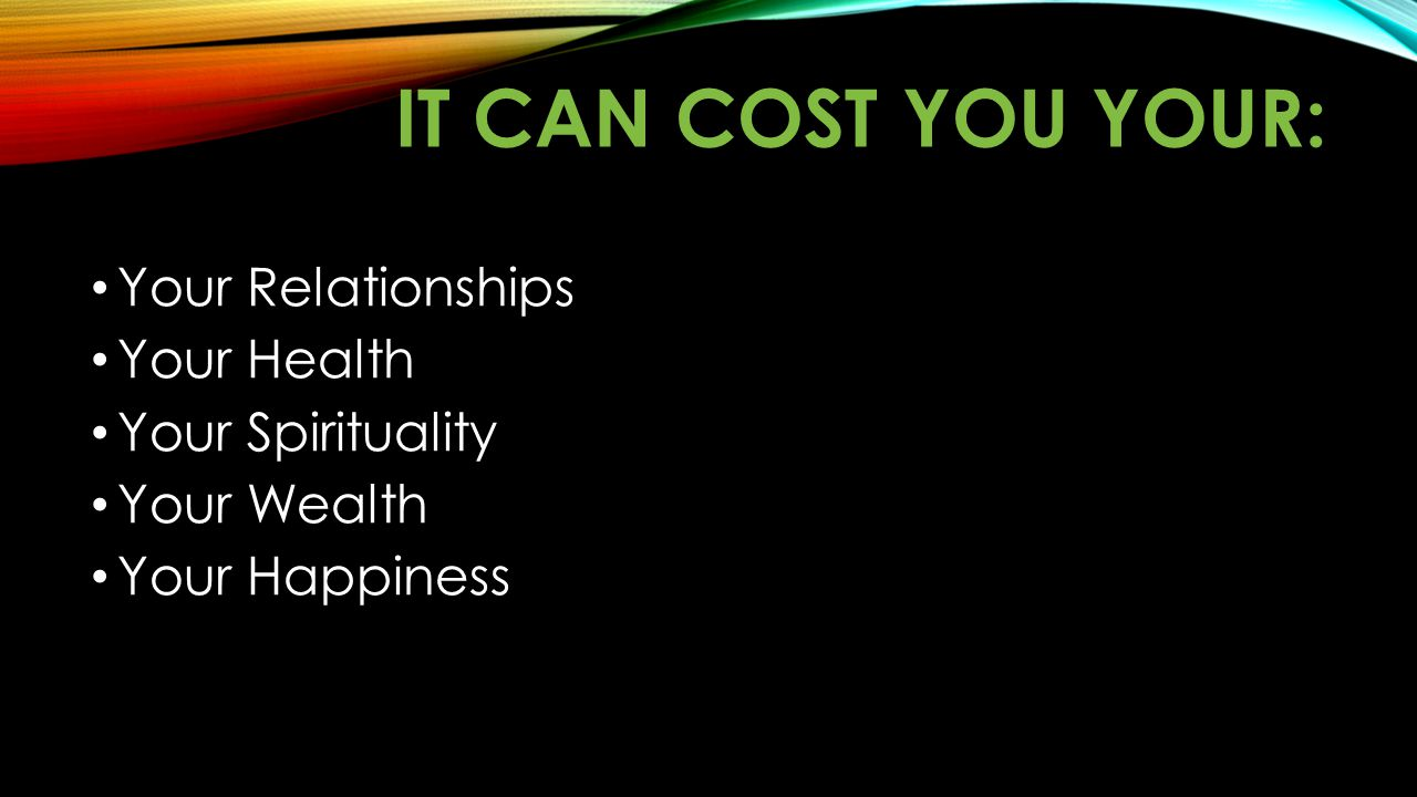 It can cost you your: Your Relationships Your Health Your Spirituality