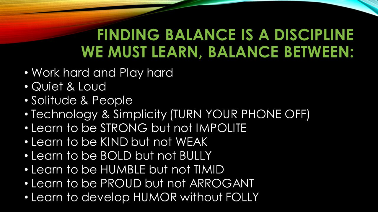 Finding balance is a discipline we must learn, balance between: