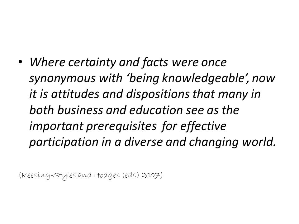 Where certainty and facts were once synonymous with 'being knowledgeable', now it is attitudes and dispositions that many in both business and education see as the important prerequisites for effective participation in a diverse and changing world.