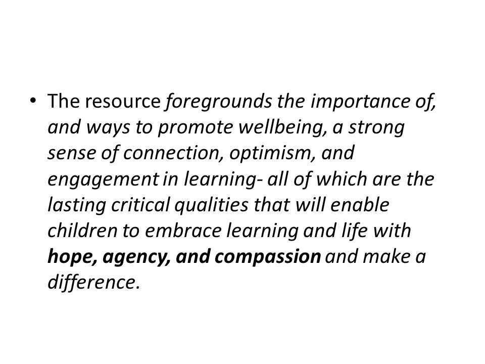 The resource foregrounds the importance of, and ways to promote wellbeing, a strong sense of connection, optimism, and engagement in learning- all of which are the lasting critical qualities that will enable children to embrace learning and life with hope, agency, and compassion and make a difference.