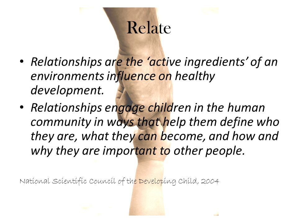 Relate Relationships are the 'active ingredients' of an environments influence on healthy development.