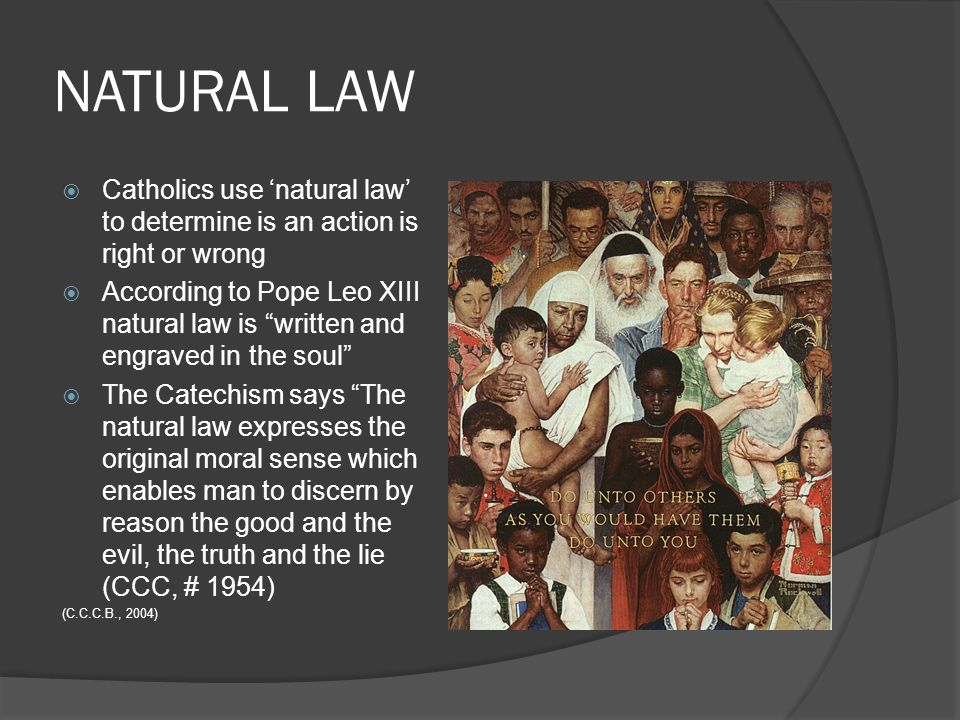 NATURAL LAW Catholics use 'natural law' to determine is an action is right or wrong.