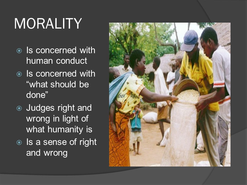 MORALITY Is concerned with human conduct