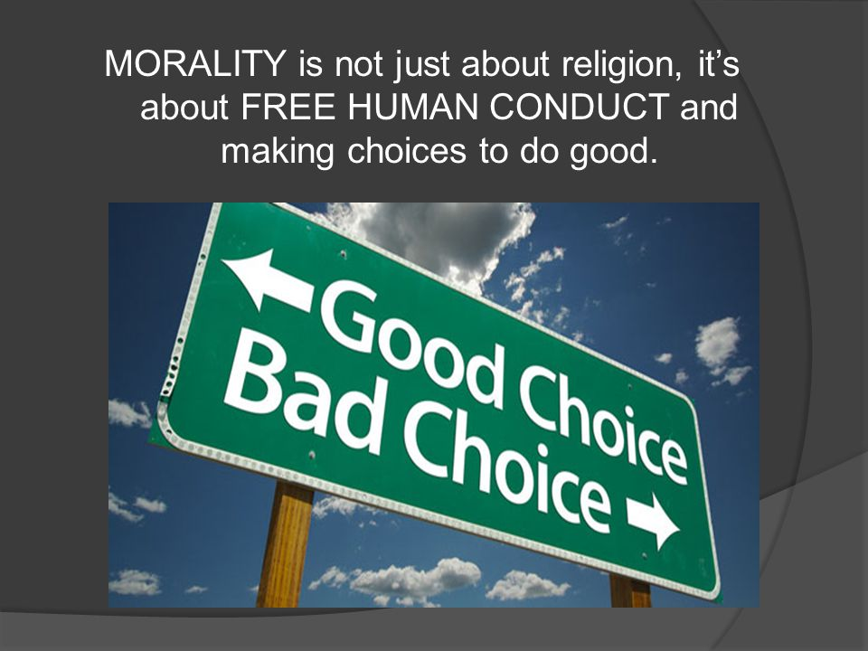 MORALITY is not just about religion, it's about FREE HUMAN CONDUCT and making choices to do good.