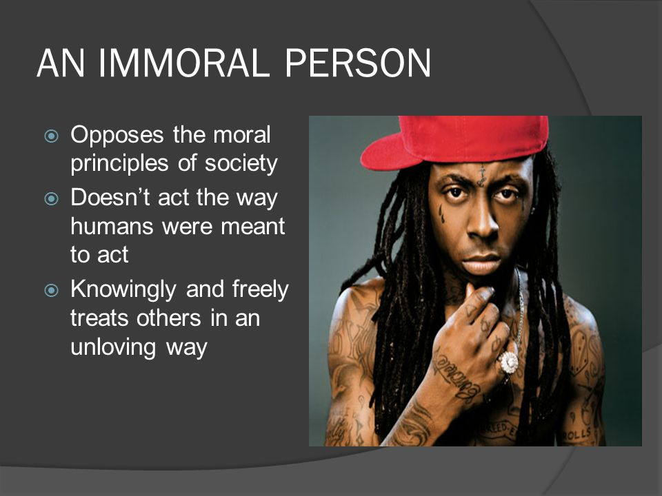 AN IMMORAL PERSON Opposes the moral principles of society