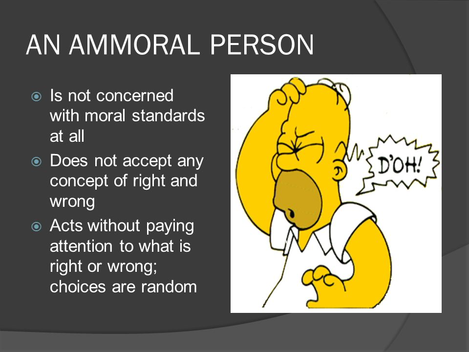 AN AMMORAL PERSON Is not concerned with moral standards at all