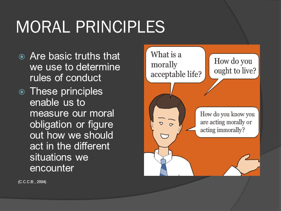 MORAL PRINCIPLES Are basic truths that we use to determine rules of conduct.