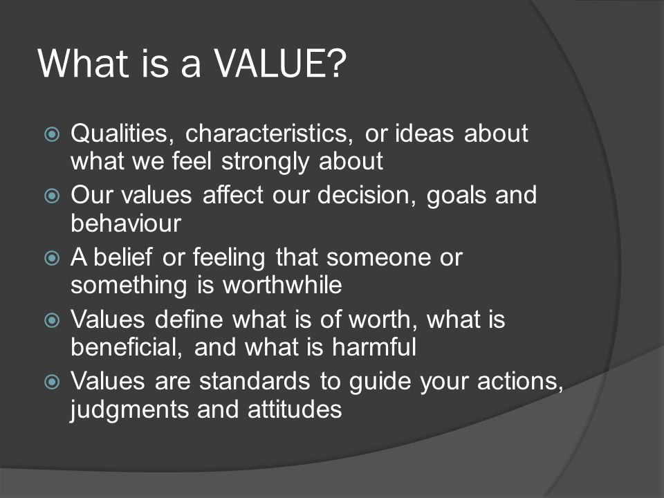 What is a VALUE Qualities, characteristics, or ideas about what we feel strongly about. Our values affect our decision, goals and behaviour.