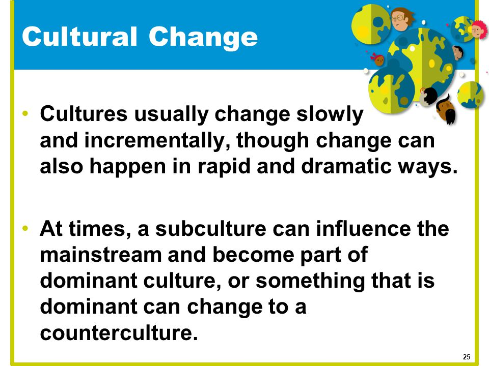 Cultural Change Cultures usually change slowly and incrementally, though change can also happen in rapid and dramatic ways.