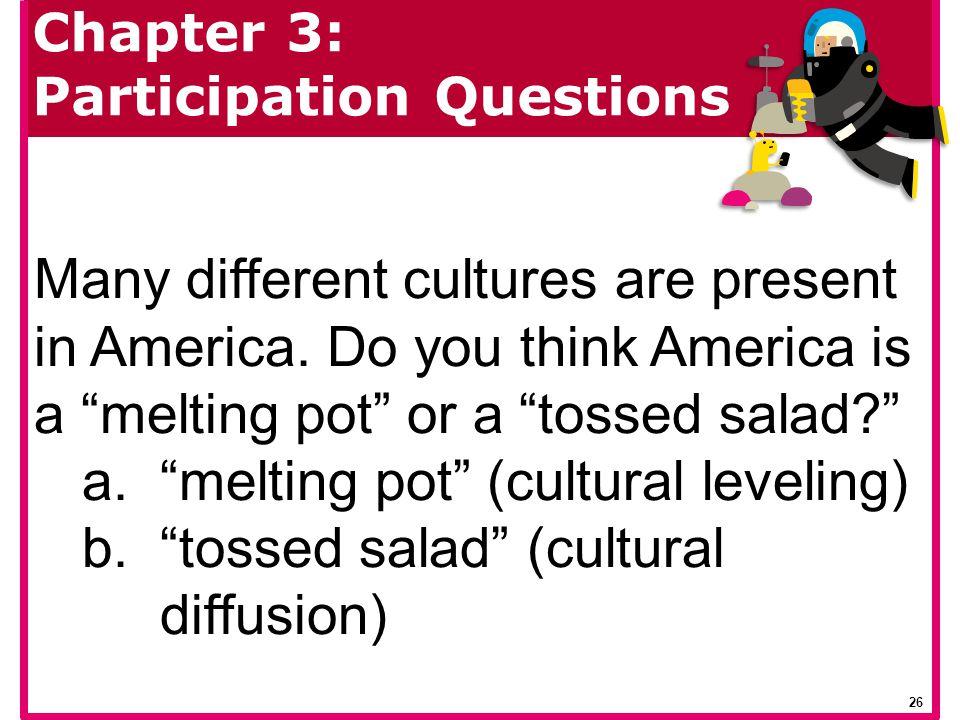 melting pot (cultural leveling) tossed salad (cultural diffusion)