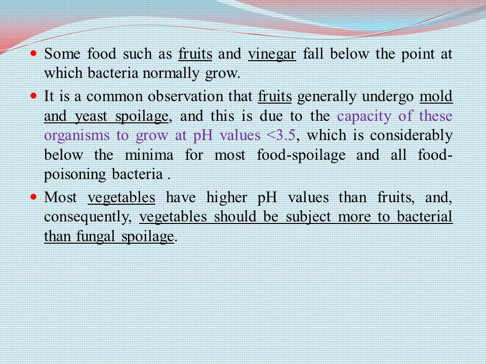 Some food such as fruits and vinegar fall below the point at which bacteria normally grow.
